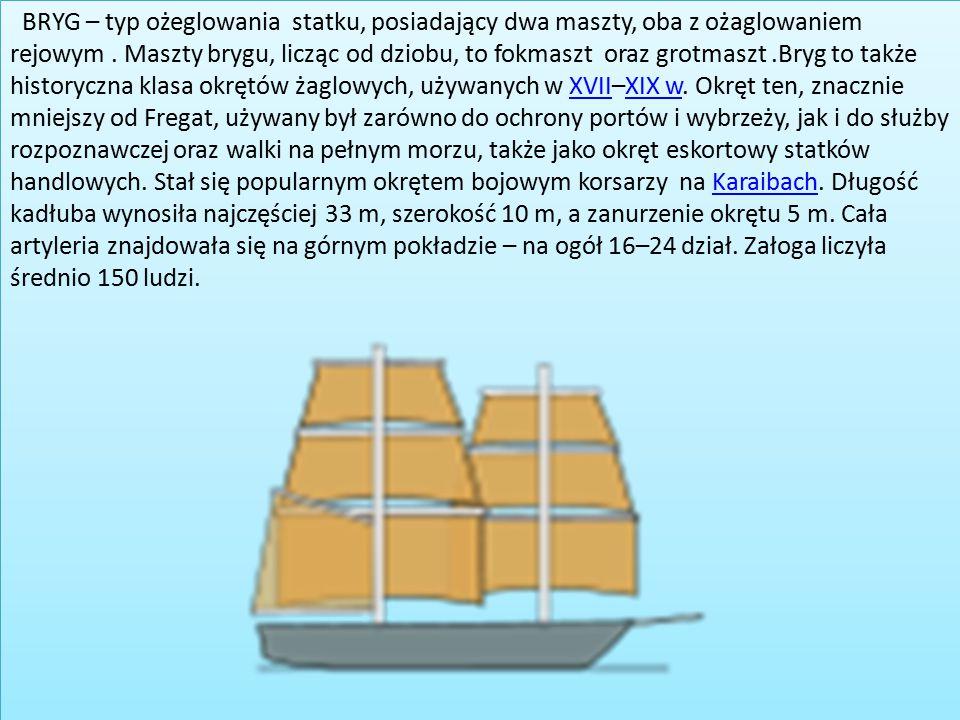 BRYG – typ ożeglowania statku, posiadający dwa maszty, oba z ożaglowaniem rejowym. Maszty brygu, licząc od dziobu, to fokmaszt oraz grotmaszt.Bryg to