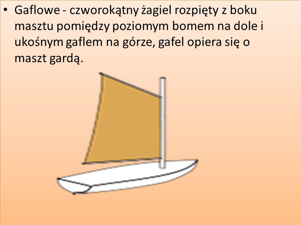Gaflowe - czworokątny żagiel rozpięty z boku masztu pomiędzy poziomym bomem na dole i ukośnym gaflem na górze, gafel opiera się o maszt gardą.