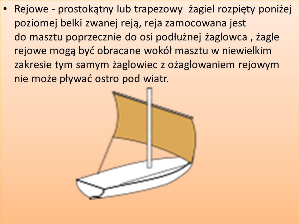 Rejowe - prostokątny lub trapezowy żagiel rozpięty poniżej poziomej belki zwanej reją, reja zamocowana jest do masztu poprzecznie do osi podłużnej żag