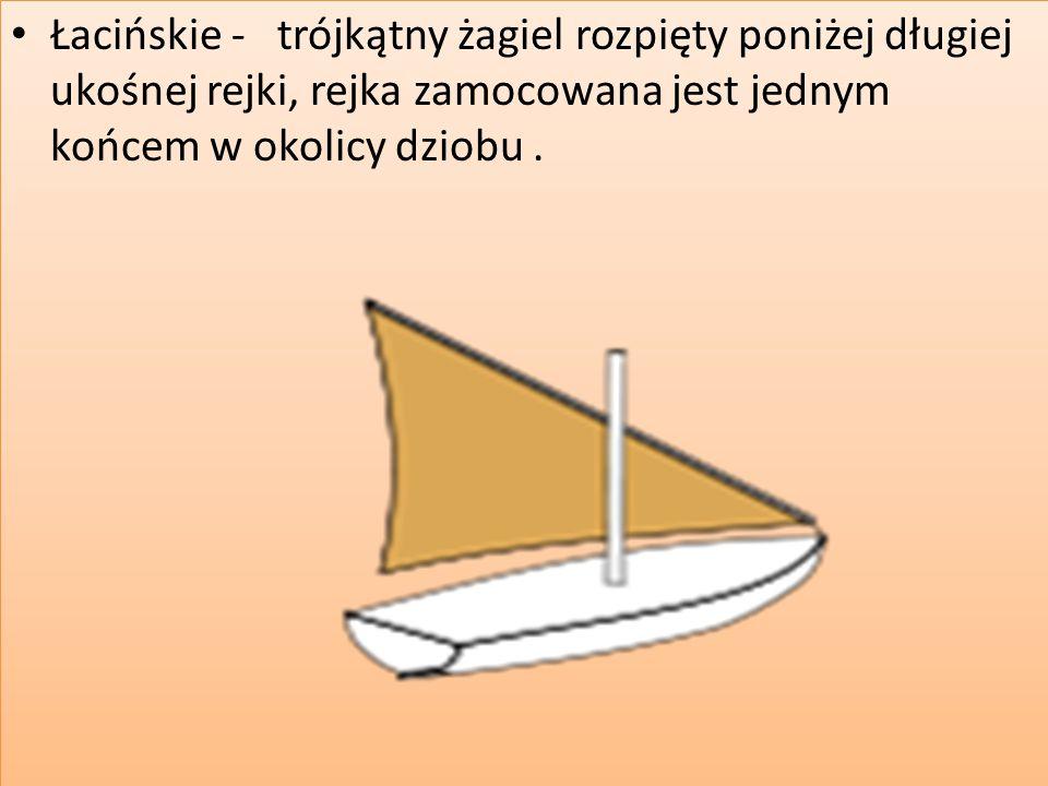 Łacińskie - trójkątny żagiel rozpięty poniżej długiej ukośnej rejki, rejka zamocowana jest jednym końcem w okolicy dziobu.