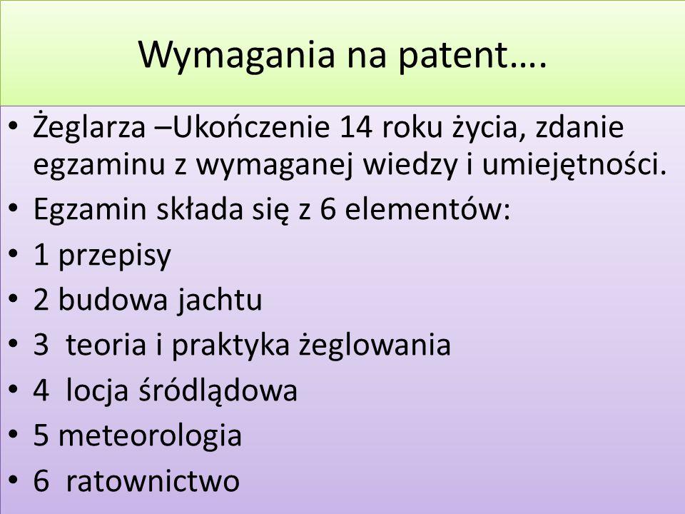 Wymagania na patent…. Żeglarza –Ukończenie 14 roku życia, zdanie egzaminu z wymaganej wiedzy i umiejętności. Egzamin składa się z 6 elementów: 1 przep