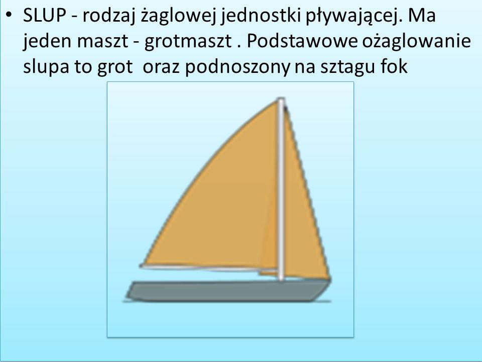 SLUP - rodzaj żaglowej jednostki pływającej. Ma jeden maszt - grotmaszt. Podstawowe ożaglowanie slupa to grot oraz podnoszony na sztagu fok