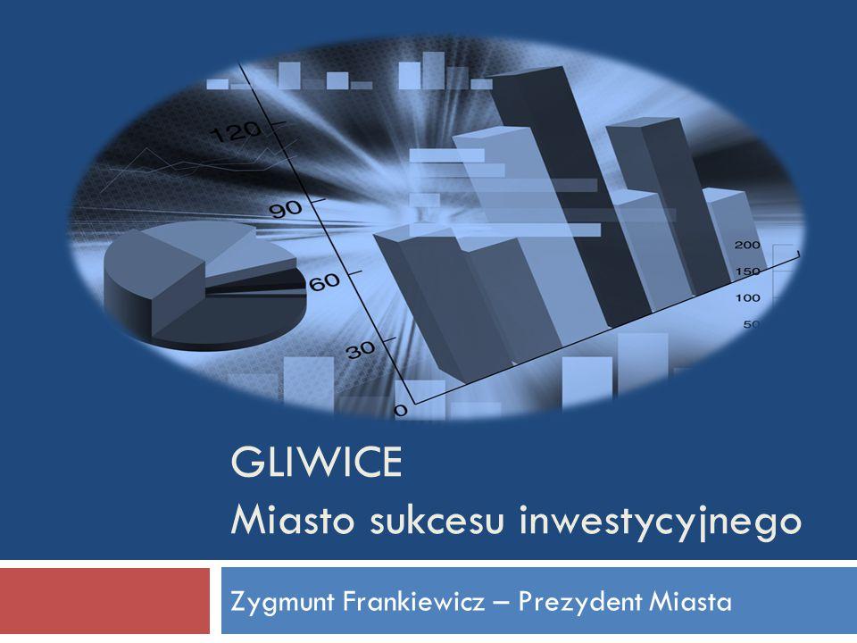 GLIWICE Miasto sukcesu inwestycyjnego Zygmunt Frankiewicz – Prezydent Miasta