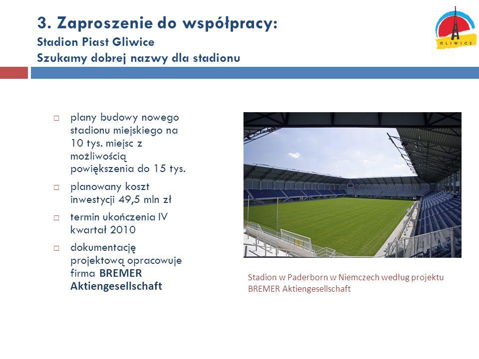 3. Zaproszenie do współpracy: Stadion Piast Gliwice Szukamy dobrej nazwy dla stadionu  plany budowy nowego stadionu miejskiego na 10 tys. miejsc z mo