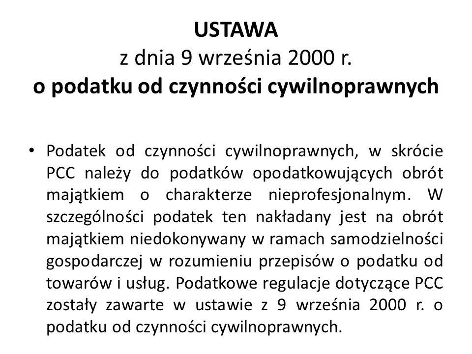 USTAWA z dnia 9 września 2000 r. o podatku od czynności cywilnoprawnych Podatek od czynności cywilnoprawnych, w skrócie PCC należy do podatków opodatk