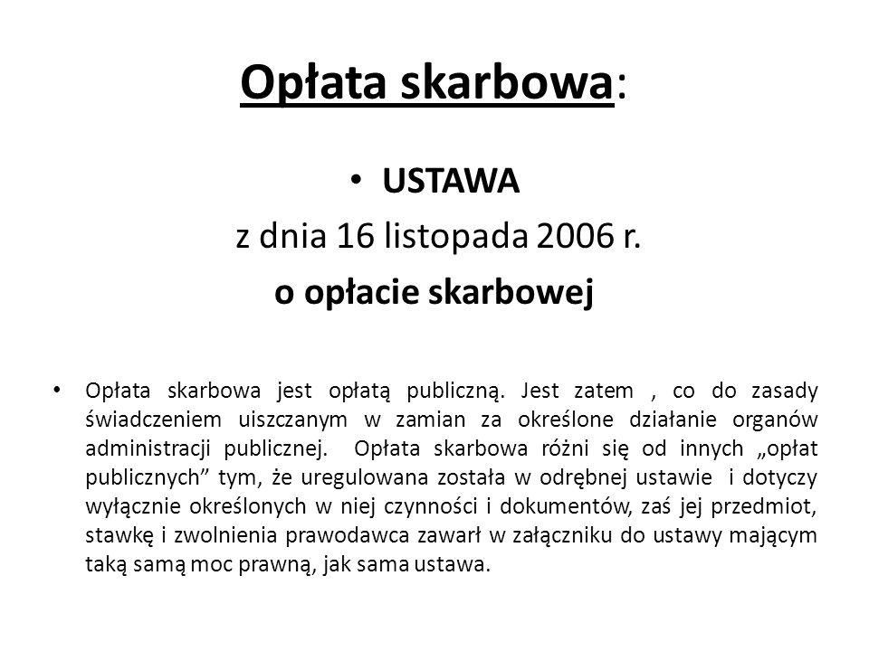 Opłata skarbowa: USTAWA z dnia 16 listopada 2006 r. o opłacie skarbowej Opłata skarbowa jest opłatą publiczną. Jest zatem, co do zasady świadczeniem u