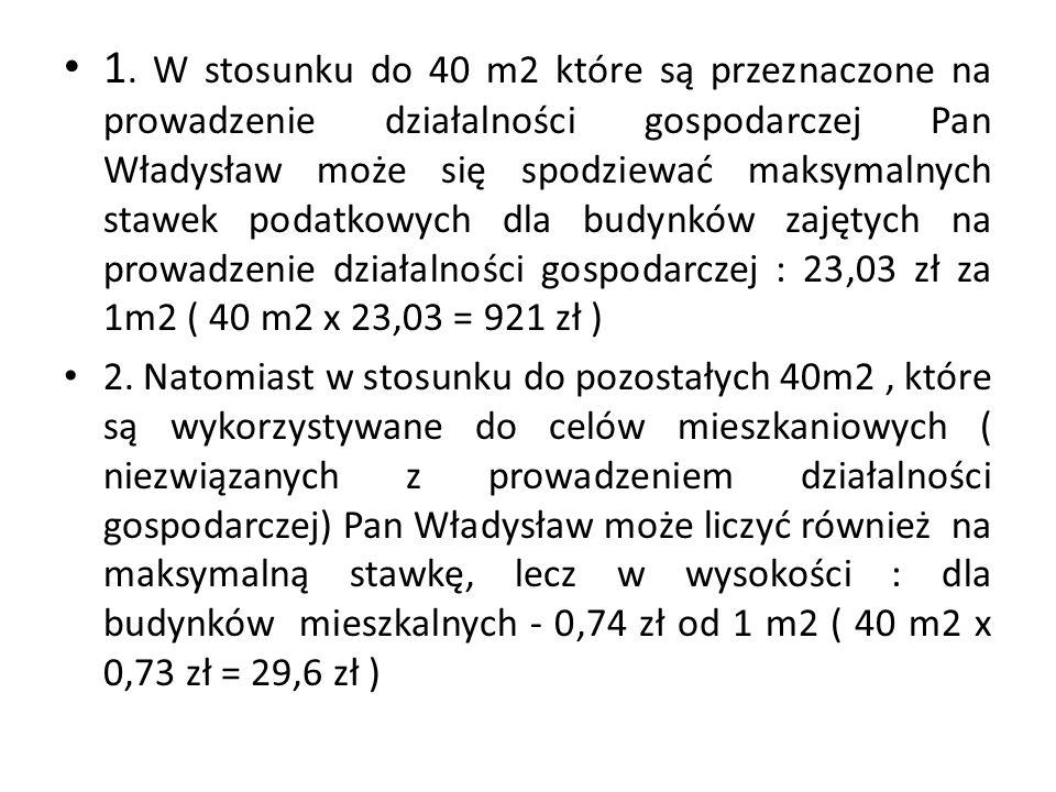 1. W stosunku do 40 m2 które są przeznaczone na prowadzenie działalności gospodarczej Pan Władysław może się spodziewać maksymalnych stawek podatkowyc