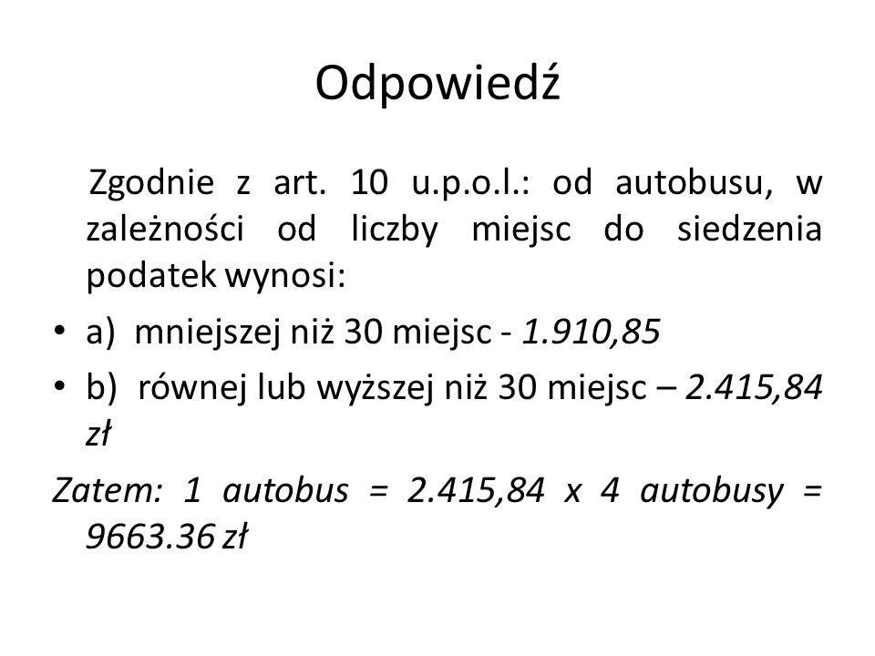 Odpowiedź Zgodnie z art. 10 u.p.o.l.: od autobusu, w zależności od liczby miejsc do siedzenia podatek wynosi: a) mniejszej niż 30 miejsc - 1.910,85 b)