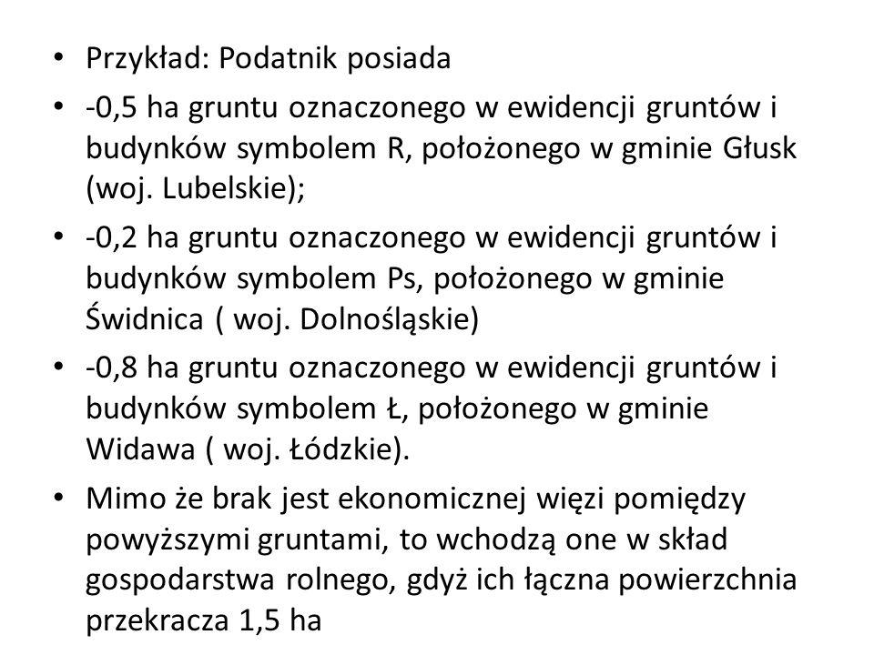 Przykład: Podatnik posiada -0,5 ha gruntu oznaczonego w ewidencji gruntów i budynków symbolem R, położonego w gminie Głusk (woj. Lubelskie); -0,2 ha g