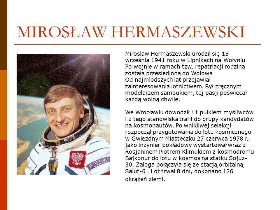 MIROSŁAW HERMASZEWSKI Mirosław Hermaszewski urodził się 15 września 1941 roku w Lipnikach na Wołyniu Po wojnie w ramach tzw.