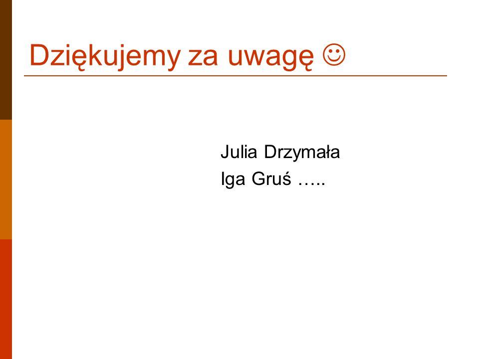 Dziękujemy za uwagę Julia Drzymała Iga Gruś …..