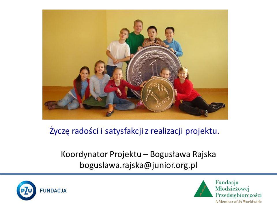 Życzę radości i satysfakcji z realizacji projektu. Koordynator Projektu – Bogusława Rajska boguslawa.rajska@junior.org.pl