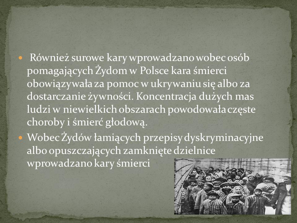 Również surowe kary wprowadzano wobec osób pomagających Żydom w Polsce kara śmierci obowiązywała za pomoc w ukrywaniu się albo za dostarczanie żywnośc