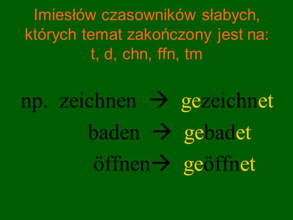 Imiesłów czasowników słabych, których temat zakończony jest na: t, d, chn, ffn, tm np. zeichnen  gezeichnet baden  gebadet öffnen  geöffnet