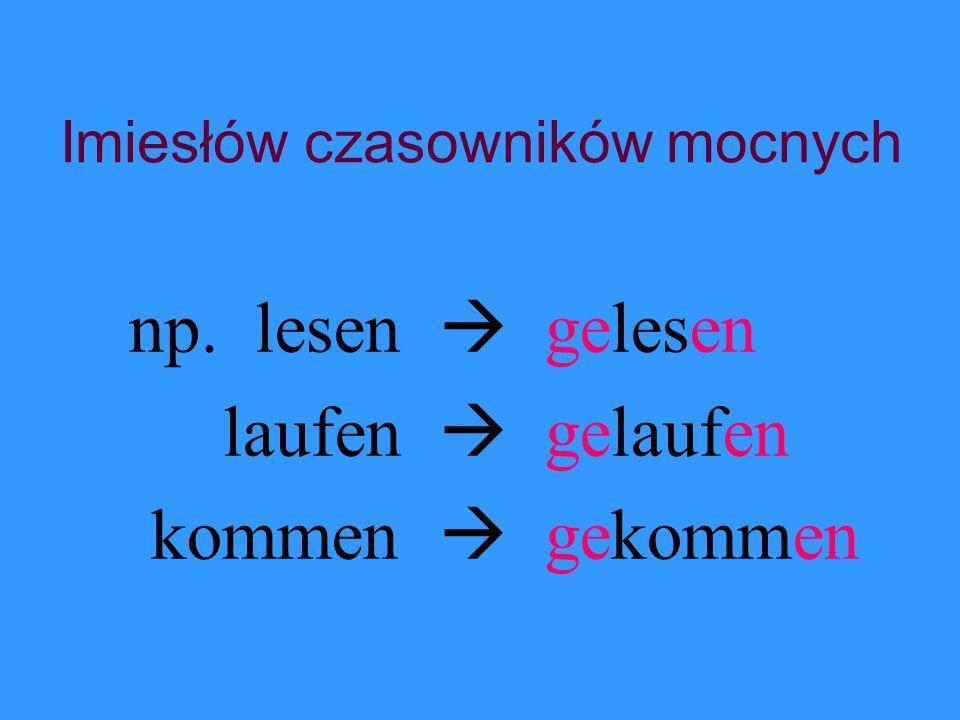Imiesłów czasowników mocnych np. lesen  gelesen laufen  gelaufen kommen  gekommen