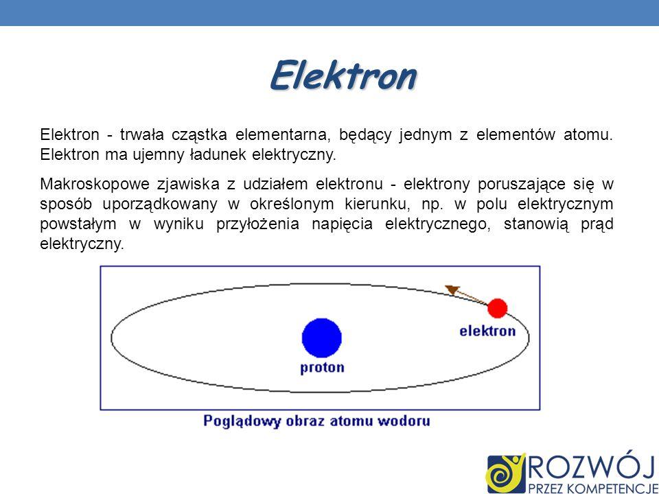 Elektron Elektron - trwała cząstka elementarna, będący jednym z elementów atomu. Elektron ma ujemny ładunek elektryczny. Makroskopowe zjawiska z udzia