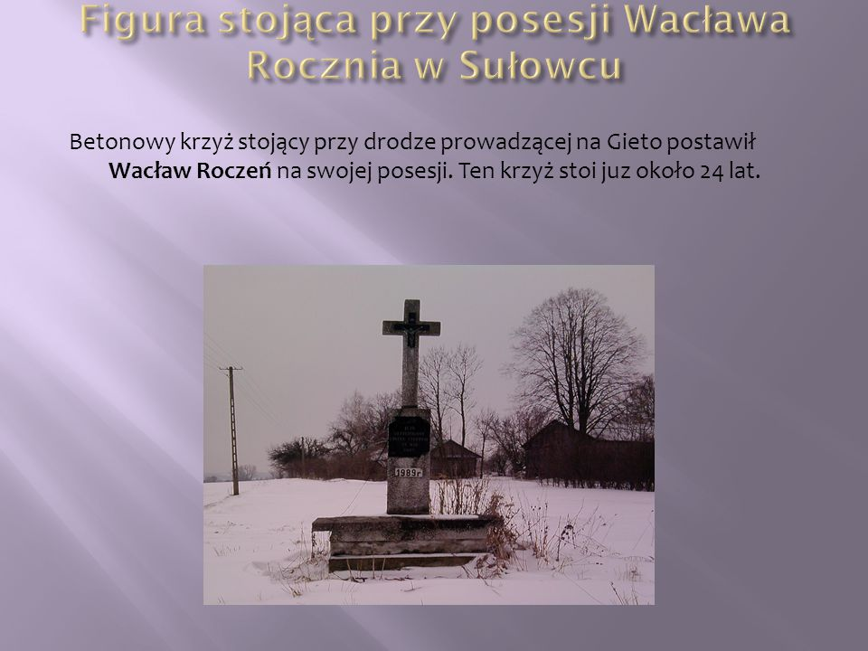 Betonowy krzyż stojący przy drodze prowadzącej na Gieto postawił Wacław Roczeń na swojej posesji. Ten krzyż stoi juz około 24 lat.