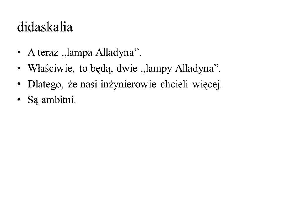 """didaskalia A teraz """"lampa Alladyna"""". Właściwie, to będą, dwie """"lampy Alladyna"""". Dlatego, że nasi inżynierowie chcieli więcej. Są ambitni."""