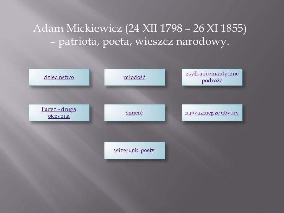 Adam Mickiewicz (24 XII 1798 – 26 XI 1855) – patriota, poeta, wieszcz narodowy. dzieciństwo młodość zsyłka i romantyczne podróże zsyłka i romantyczne