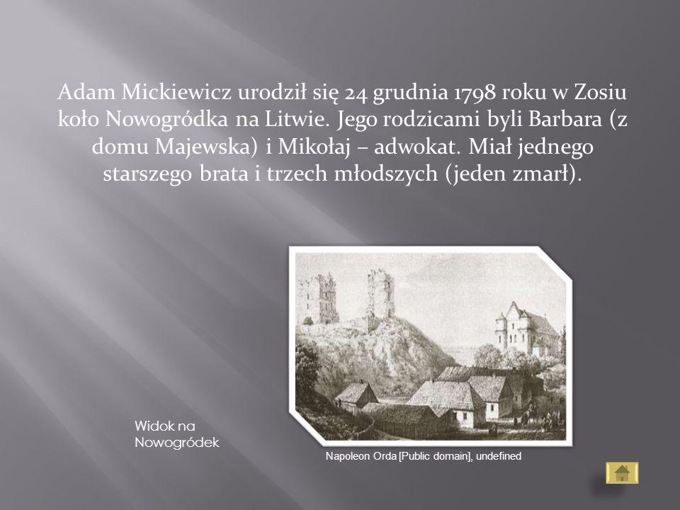 Adam Mickiewicz urodził się 24 grudnia 1798 roku w Zosiu koło Nowogródka na Litwie. Jego rodzicami byli Barbara (z domu Majewska) i Mikołaj – adwokat.