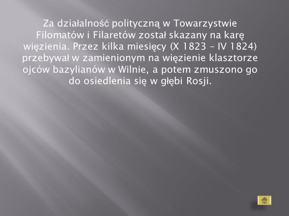 Za dzia ł alno ść polityczn ą w Towarzystwie Filomatów i Filaretów zosta ł skazany na kar ę wi ę zienia. Przez kilka miesi ę cy (X 1823 – IV 1824) prz