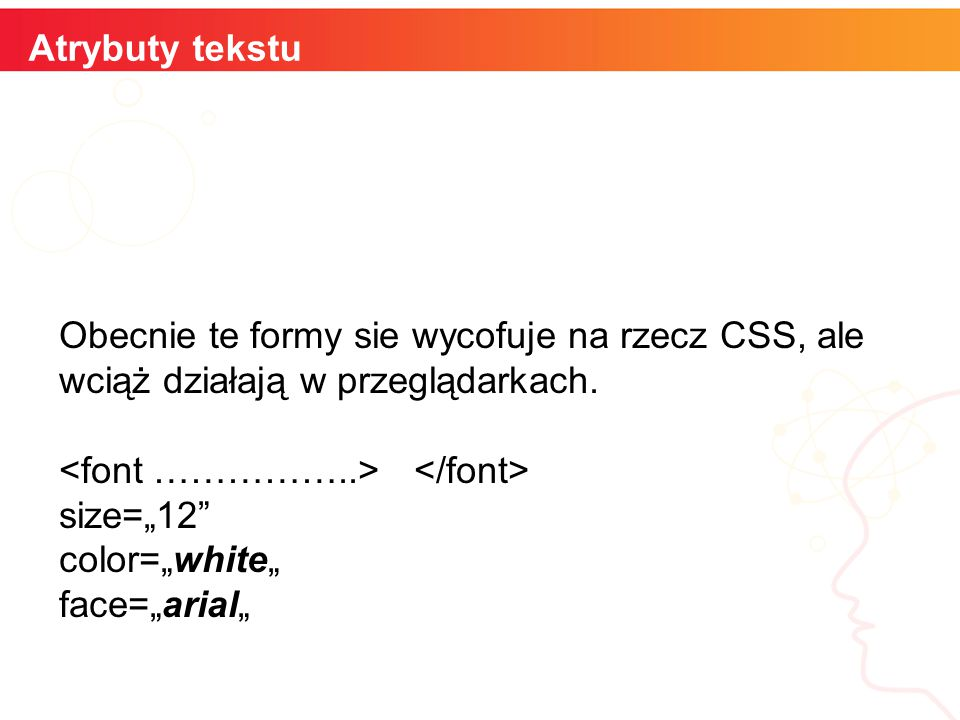 """informatyka + Atrybuty tekstu Obecnie te formy sie wycofuje na rzecz CSS, ale wciąż działają w przeglądarkach. size=""""12"""" color=""""white"""" face=""""arial"""""""