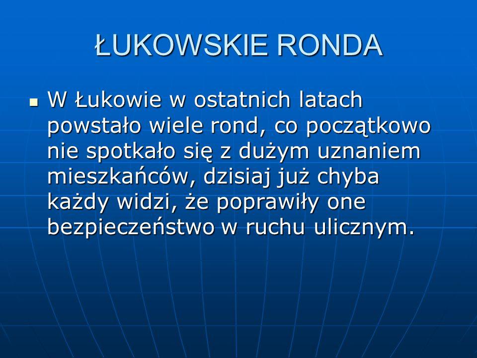 ŁUKOWSKIE RONDA W Łukowie w ostatnich latach powstało wiele rond, co początkowo nie spotkało się z dużym uznaniem mieszkańców, dzisiaj już chyba każdy widzi, że poprawiły one bezpieczeństwo w ruchu ulicznym.