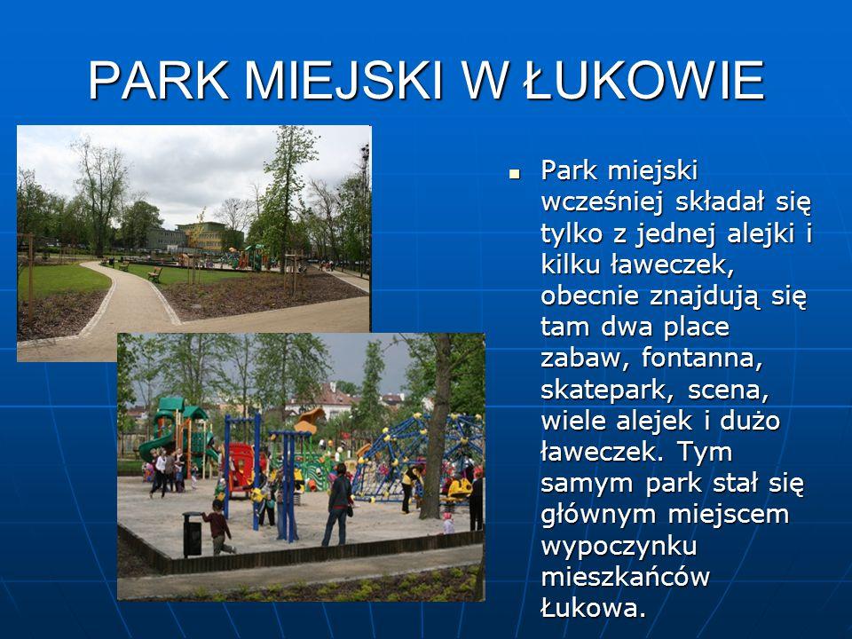 PARK MIEJSKI W ŁUKOWIE Park miejski wcześniej składał się tylko z jednej alejki i kilku ławeczek, obecnie znajdują się tam dwa place zabaw, fontanna, skatepark, scena, wiele alejek i dużo ławeczek.