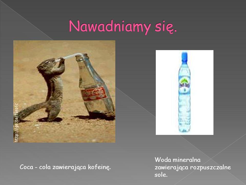 Coca - cola zawierająca kofeinę. Woda mineralna zawierająca rozpuszczalne sole.