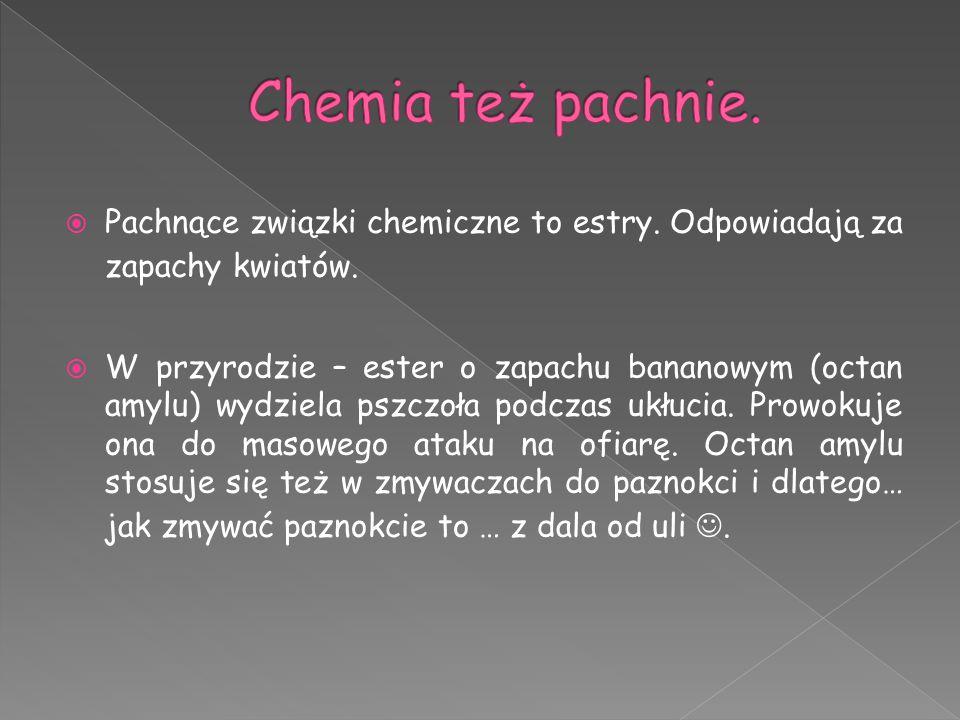  Pachnące związki chemiczne to estry. Odpowiadają za zapachy kwiatów.  W przyrodzie – ester o zapachu bananowym (octan amylu) wydziela pszczoła podc