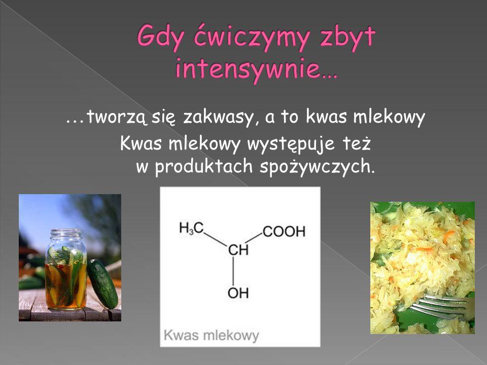 … tworzą się zakwasy, a to kwas mlekowy Kwas mlekowy występuje też w produktach spożywczych.