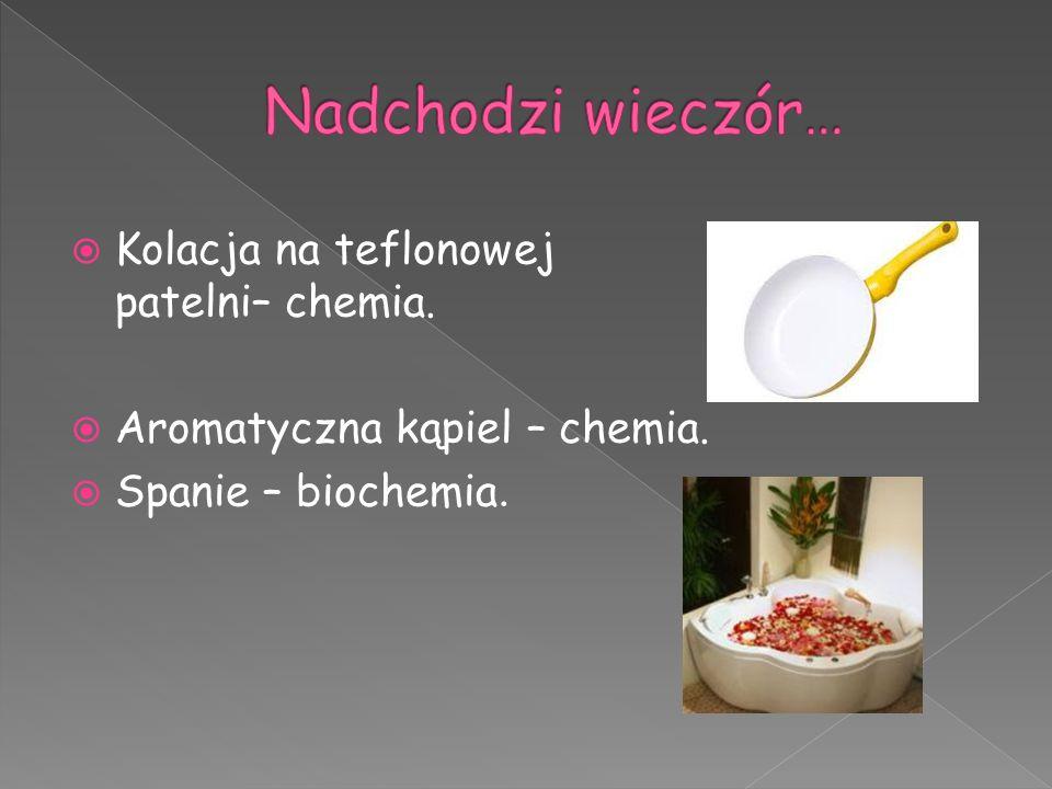  Kolacja na teflonowej patelni– chemia.  Aromatyczna kąpiel – chemia.  Spanie – biochemia.