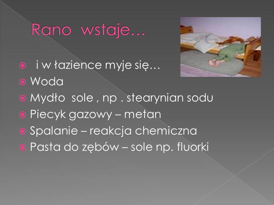  i w łazience myje się…  Woda  Mydło sole, np. stearynian sodu  Piecyk gazowy – metan  Spalanie – reakcja chemiczna  Pasta do zębów – sole np. f