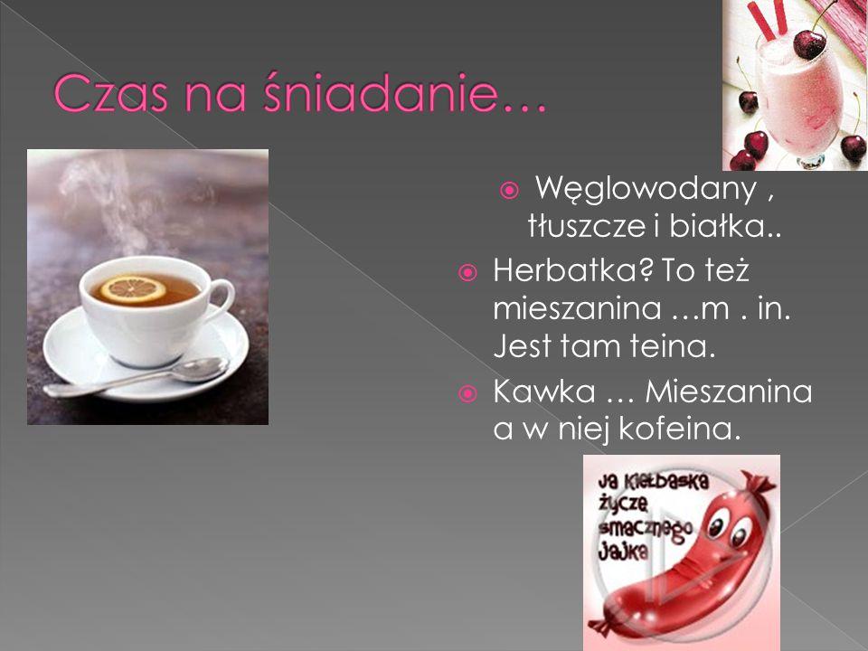  Węglowodany, tłuszcze i białka..  Herbatka? To też mieszanina …m. in. Jest tam teina.  Kawka … Mieszanina a w niej kofeina.