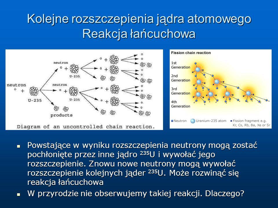 Kolejne rozszczepienia jądra atomowego Reakcja łańcuchowa Powstające w wyniku rozszczepienia neutrony mogą zostać pochłonięte przez inne jądro 235 U i