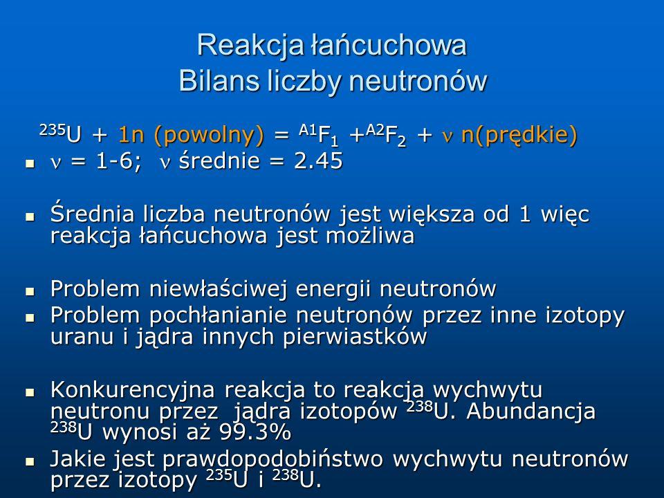 Reakcja łańcuchowa Bilans liczby neutronów 235 U + 1n (powolny) = A1 F 1 + A2 F 2 + n(prędkie) 235 U + 1n (powolny) = A1 F 1 + A2 F 2 + n(prędkie) = 1
