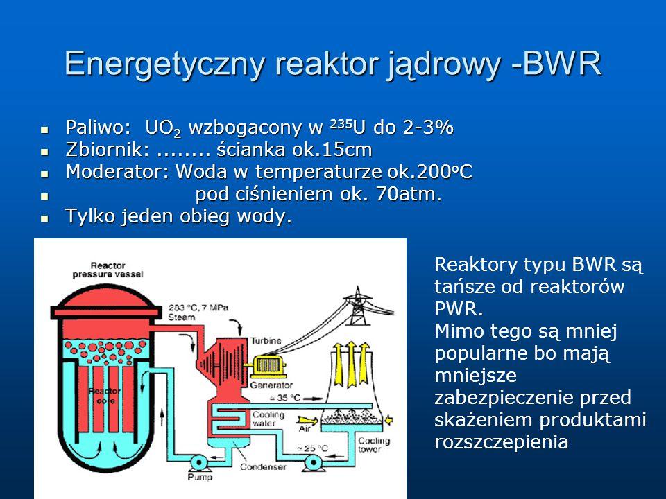 Energetyczny reaktor jądrowy -BWR Paliwo: UO 2 wzbogacony w 235 U do 2-3% Paliwo: UO 2 wzbogacony w 235 U do 2-3% Zbiornik:........ ścianka ok.15cm Zb