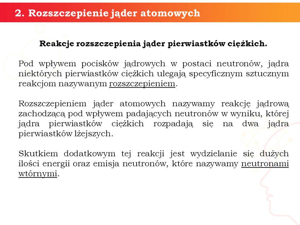 2. Rozszczepienie jąder atomowych Reakcje rozszczepienia jąder pierwiastków ciężkich. Pod wpływem pocisków jądrowych w postaci neutronów, jądra niektó