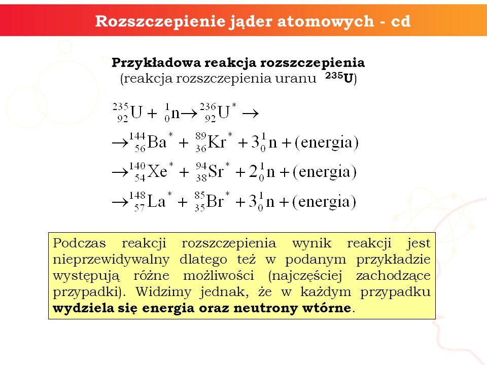 11 Przykładowa reakcja rozszczepienia (reakcja rozszczepienia uranu 235 U ) Podczas reakcji rozszczepienia wynik reakcji jest nieprzewidywalny dlatego