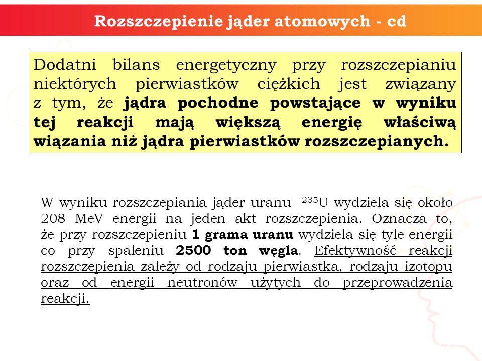 12 Rozszczepienie jąder atomowych - cd Dodatni bilans energetyczny przy rozszczepianiu niektórych pierwiastków ciężkich jest związany z tym, że jądra