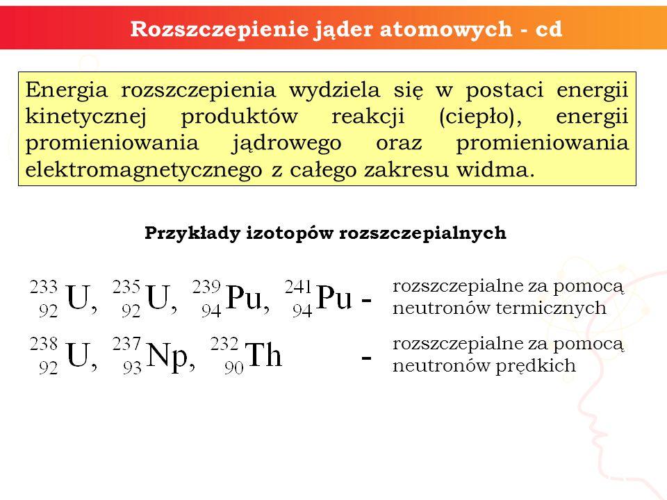 13 Energia rozszczepienia wydziela się w postaci energii kinetycznej produktów reakcji (ciepło), energii promieniowania jądrowego oraz promieniowania