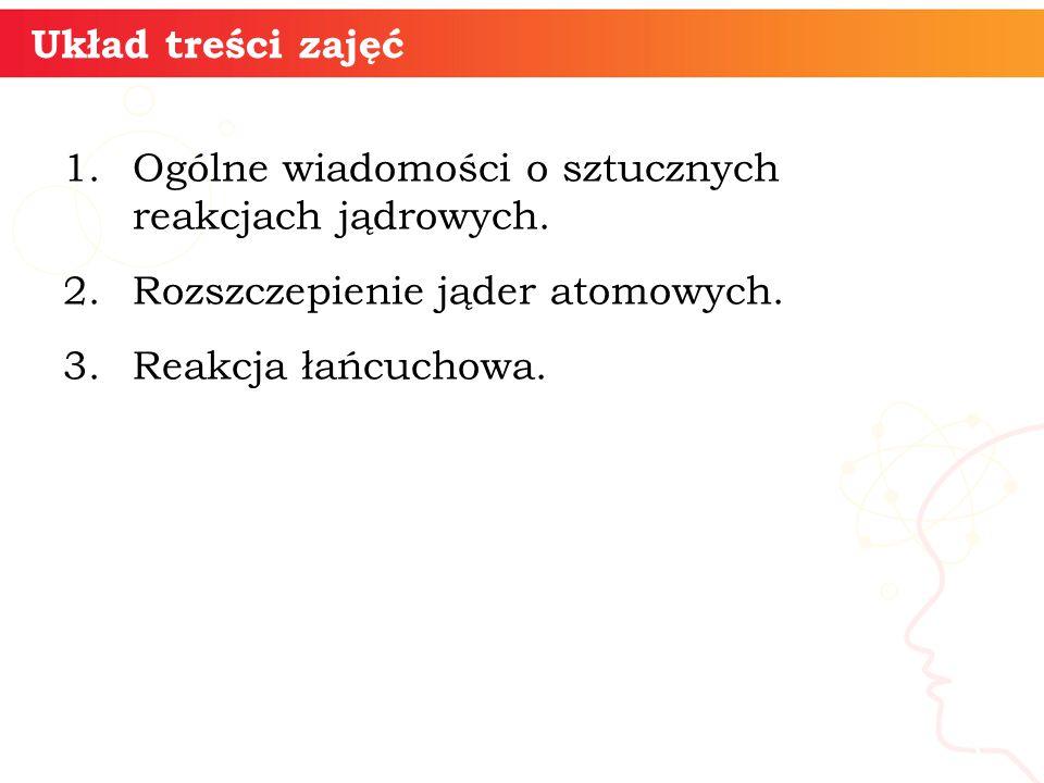 Układ treści zajęć 1.Ogólne wiadomości o sztucznych reakcjach jądrowych. 2.Rozszczepienie jąder atomowych. 3.Reakcja łańcuchowa. 3