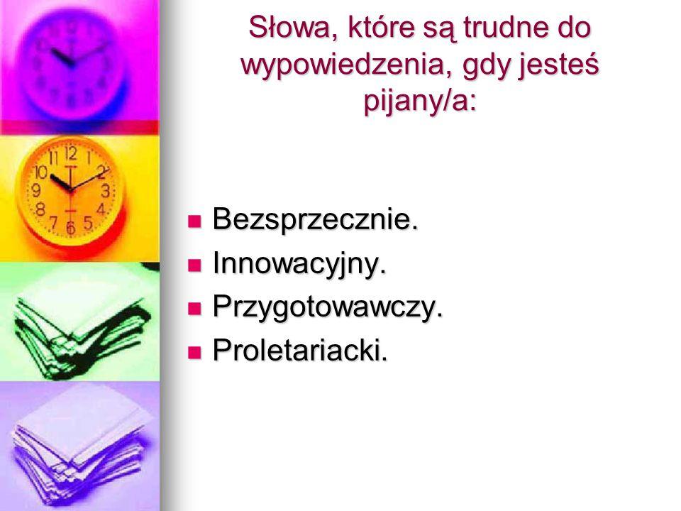 Słowa, które są trudne do wypowiedzenia, gdy jesteś pijany/a: Bezsprzecznie. Bezsprzecznie. Innowacyjny. Innowacyjny. Przygotowawczy. Przygotowawczy.