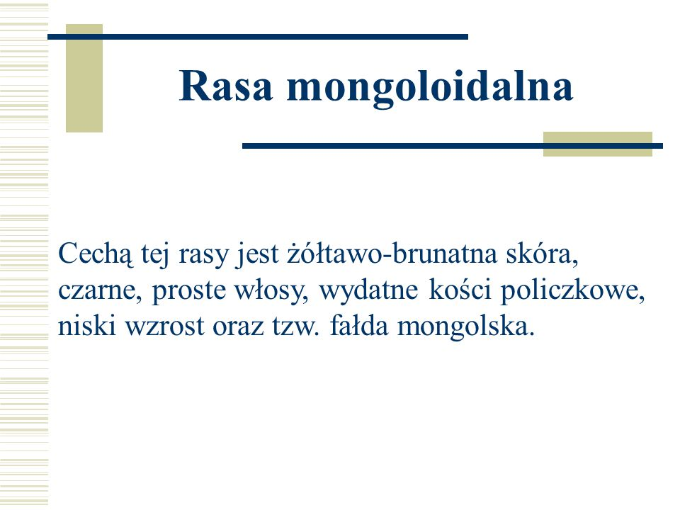 Rasa mongoloidalna Cechą tej rasy jest żółtawo-brunatna skóra, czarne, proste włosy, wydatne kości policzkowe, niski wzrost oraz tzw.