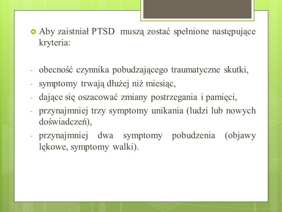  Aby zaistniał PTSD muszą zostać spełnione następujące kryteria: - obecność czynnika pobudzającego traumatyczne skutki, - symptomy trwają dłużej niż