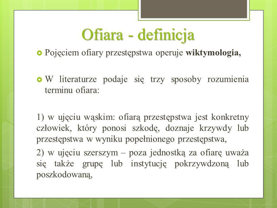 Ofiara - definicja  Pojęciem ofiary przestępstwa operuje wiktymologia,  W literaturze podaje się trzy sposoby rozumienia terminu ofiara: 1) w ujęciu