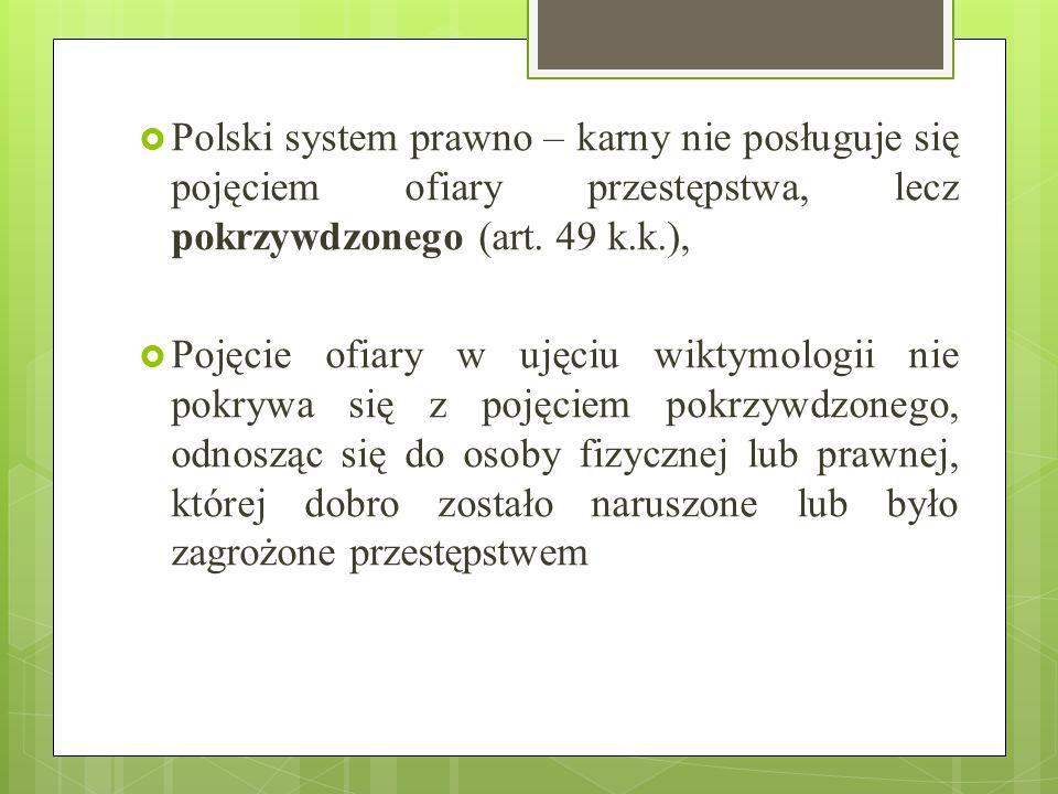  Polski system prawno – karny nie posługuje się pojęciem ofiary przestępstwa, lecz pokrzywdzonego (art. 49 k.k.),  Pojęcie ofiary w ujęciu wiktymolo