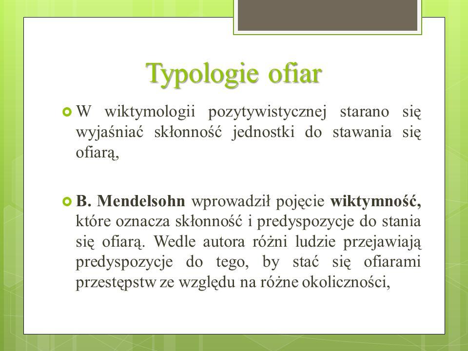 Typologie ofiar  W wiktymologii pozytywistycznej starano się wyjaśniać skłonność jednostki do stawania się ofiarą,  B. Mendelsohn wprowadził pojęcie
