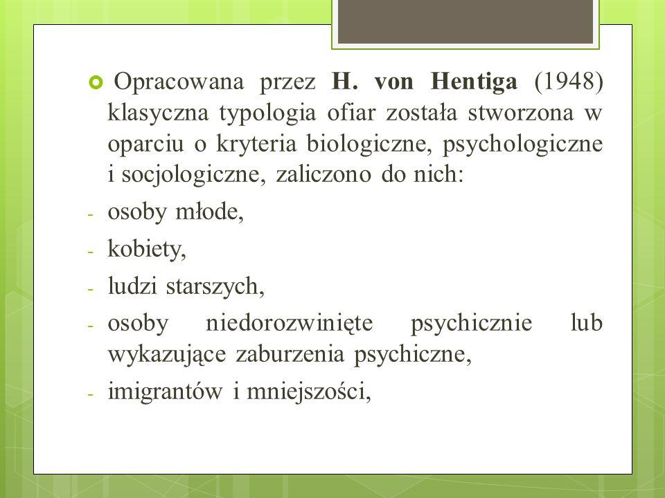  Opracowana przez H. von Hentiga (1948) klasyczna typologia ofiar została stworzona w oparciu o kryteria biologiczne, psychologiczne i socjologiczne,