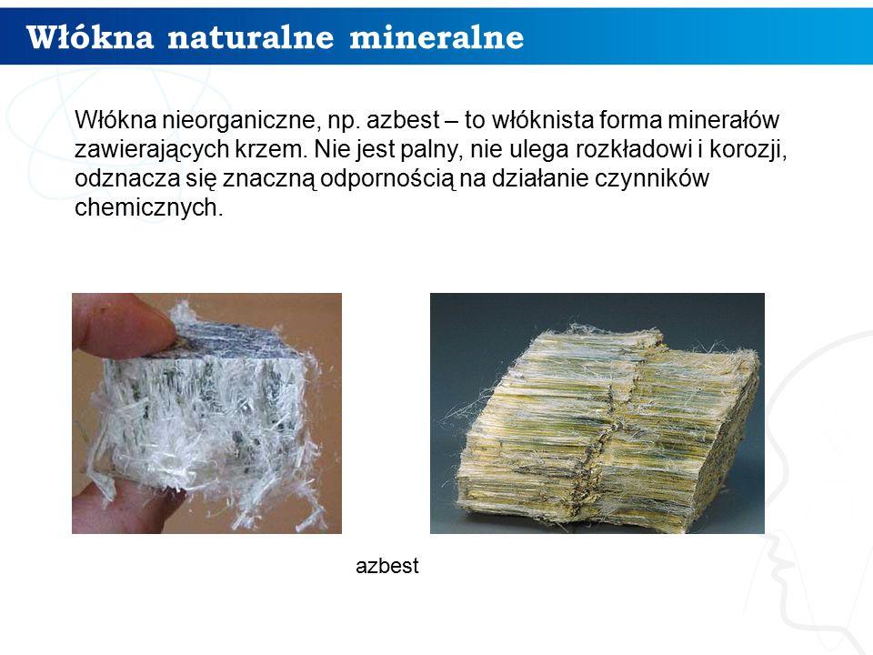 Włókna naturalne mineralne 4 Włókna nieorganiczne, np. azbest – to włóknista forma minerałów zawierających krzem. Nie jest palny, nie ulega rozkładowi